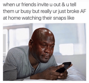 It be like that sometimes 😂🤷‍♂️ https://t.co/OYJE0JLo9u: when ur friends invite u out &u tell  them ur busy but really ur just broke AF  at home watching their snaps like It be like that sometimes 😂🤷‍♂️ https://t.co/OYJE0JLo9u