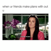 Memes, 🤖, and Take Me: when ur friends make plans with out  Fuck all of you. It's ok bitches you're all replaceable!!! Omg I'm kidding no you're not please take me with you 😭😭😭