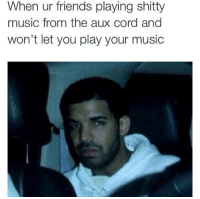 Music Plays: When ur friends playing shitty  music from the aux cord and  won't let you play your music