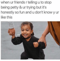 Cute, Friends, and Memes: when ur friends r telling u to stop  being petty & ur trying but it's  honestly so fun and u don't know y ur  like this ok but she's so cute 😂
