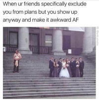 Af, Friends, and Memes: When ur friends specifically exclude  you from plans but you show up  anyway and make it awkward AF Awkward af (@tank.sinatra)