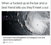 Abc, Best Friend, and Memes: When ur fucked up at the bar and ur  best friend tells you they'll meet u out  Hurricane Irma strengthens to Category 5 as 2nd  storm forms behind it  ABC News Oooooooh shit. WE BOUT TO GET THE SAME CHICK PREGNANT TONIGHT.
