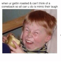 Relatable 😂: when ur gettin roasted & can't think of a  comeback so all can u do is mimic their laugh Relatable 😂