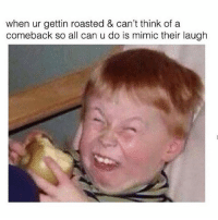 Relatable AF 😂😂: when ur gettin roasted & can't think of a  comeback so all can u do is mimic their laugh Relatable AF 😂😂