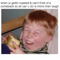 This will never not be my favorite meme: when ur gettin roasted & can't think of a  comeback so all can u do is mimic their laugh This will never not be my favorite meme