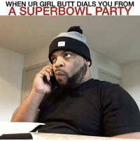 When ur girl butt dials you from a SuperBowl party... I'm not hanging up!!!: WHEN UR GIRL BUTT DIALS YOU FROM  A SUPERBOWL PARTY When ur girl butt dials you from a SuperBowl party... I'm not hanging up!!!