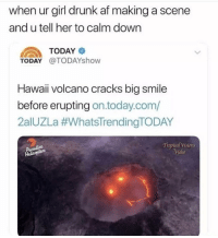 Af, Drunk, and Memes: when ur girl drunk af making a scene  and u tell her to calm dowrn  TODAY  TODAY @TODAYshow  Hawaii volcano cracks big smile  before erupting on.today.com/  2aIUZLa #whatsTrendingTODAY  Tropical Visions  ideo  Puradise You're a goner