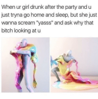 """ur girl: When ur girl drunk after the party and u  just tryna go home and sleep, but she just  wanna scream """"yasss"""" and ask why that  bitch looking at u"""