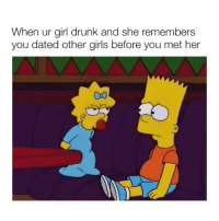 Drunk, Girls, and Girl: When ur girl drunk and she remembers  you dated other girls before you met her IM SCREAMING