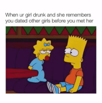 Drunk, Girls, and Memes: When ur girl drunk and she remembers  you dated other girls before you met her 😂😂