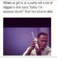 "repost 😂😂😂😭😭😭😂😂 I'm dying 💀💀💀😩😩: When ur girl is at a party wit a lot of  niggas n she says ""baby I'm  sooooo drunk"" than her phone dies repost 😂😂😂😭😭😭😂😂 I'm dying 💀💀💀😩😩"