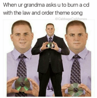 Dank Memes, Cabbage, and Theme Song: When ur grandma asks u to burn a cd  with the law and order theme song  @Cabbage Cat Memes. Here u go gram grams fuck w me now