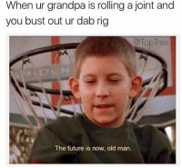 Granddab?? 👴🏼: When ur grandpa is rolling a joint and  you bust out ur dab rig  a Top Tree  The future is now, old man. Granddab?? 👴🏼