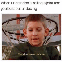 So get used to it old man 😂 🍁Follow ➡ @weedsavage 🍁 📷: @toptree: When ur grandpa is rolling a joint and  you bust out ur dab rig  Top Tree  The future is now, old man. So get used to it old man 😂 🍁Follow ➡ @weedsavage 🍁 📷: @toptree