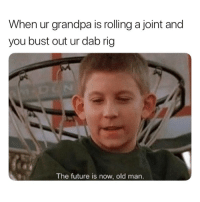 follow @thecannabosss if you love getting high AF 🔥: When ur grandpa is rolling a joint and  you bust out ur dab rig  The future is now, old marn follow @thecannabosss if you love getting high AF 🔥