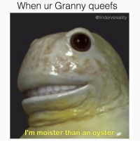 Dank, Meme, and Relatable: When ur Granny queefs  @tindervsreality  I'm moister than an oyster. Extremely relatable moist meme 💦💦💦💦💦👅👅👅😫💦😫👌💦💦💦😫👅