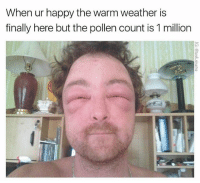 Funny, Happy, and Weather: When ur happy the warm weather is  finally here but the pollen count is 1 million Relate-ability to the max. (@tank.sinatra)