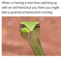 Ironic, Devil, and Time: When ur having anice time catching up  with an old friend but you think you might  feel a pyramid scheme pitch coming Sneaky devil