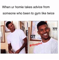 Advice, Gym, and Homie: When ur homie takes advice from  someone who been to gym like twice  gainz  othe the fcuk? 😑