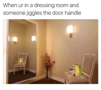 Dank, Dress, and Dresses: When ur in a dressing room and  someone jiggles the door handle