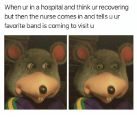 Dank, Hospital, and Band: When ur in a hospital and think ur recovering  but then the nurse comes in and tells u ur  favorite band is coming to visit u