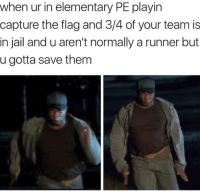 "Jail, Memes, and Elementary: when ur in elementary PE playin  capture the flag and 3/4 of your team is  in jail and u aren't normally a runner but  u gotta save them <p>Capture the Flag via /r/memes <a href=""http://ift.tt/2i7gGss"">http://ift.tt/2i7gGss</a></p>"