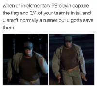 "Jail, Memes, and Elementary: when ur in elementary PE playin capture  the flag and 3/4 of your team is in jail and  u aren't normally a runner but u gotta save  them <p>Time to step up via /r/memes <a href=""http://ift.tt/2ozR19C"">http://ift.tt/2ozR19C</a></p>"