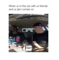 Friends, Girl Memes, and Car: When ur in the car with ur friends  and ur jam comes on Whats your favorite song?