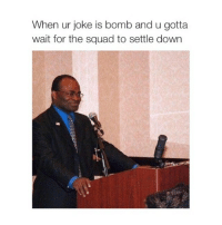 this guy makes me laugh: When ur joke is bomb and u gotta  wait for the squad to settle down this guy makes me laugh