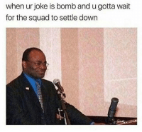 Memes, Squad, and 🤖: when ur joke is bomb and u gotta wait  for the squad to settle down That moment... 😂