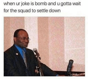 Life, Memes, and Squad: when ur joke is bomb and u gotta wait  for the squad to settle down Life gotcha down? We have memes for that. #Memes #Entertainment #TwitterMeme
