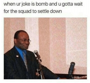 Shitting myself before the punchline even started by Daaaniell FOLLOW 4 MORE MEMES.: when ur joke is bomb and u gotta wait  for the squad to settle down Shitting myself before the punchline even started by Daaaniell FOLLOW 4 MORE MEMES.