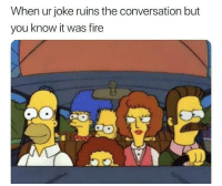 Fire, You, and Joke: When ur joke ruins the conversation but  you know it was fire It happens.. 😂🤷‍♂️ https://t.co/Y1sEDjxzgQ