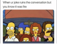 Fire, Funny, and Oh Well: When ur joke ruins the conversation but  you know it was fire Oh well 😏
