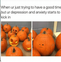 Lol [ meme tumblr funny fandoms musicals books freaksandgeeks adventuretime strangerthings panicatthedisco 5sos starwars hamilton divergent tfios themazerunner thehungergames supernatural sherlock doctorwho harrypotter teenwolf marvel dc]: When ur just trying to have a good time  but ur depression and anxiety starts to  kick in Lol [ meme tumblr funny fandoms musicals books freaksandgeeks adventuretime strangerthings panicatthedisco 5sos starwars hamilton divergent tfios themazerunner thehungergames supernatural sherlock doctorwho harrypotter teenwolf marvel dc]