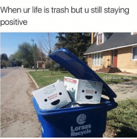 tag someone who will get it (@lookhuman): When ur life is trash but u still staying  positive  IG @davie dave  Recycle tag someone who will get it (@lookhuman)