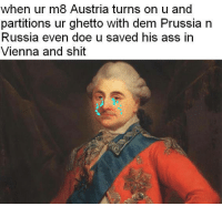 Prestigious Prussian Memes, Rad Russian Memes, Alarming Austrian Memes: when ur m8 Austria turns on u and  partitions ur ghetto With dem Prussia n  Russia even doe u saved his ass in  Vienna and shit Prestigious Prussian Memes, Rad Russian Memes, Alarming Austrian Memes