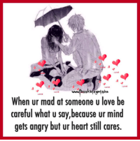 Memes, Angry, and Mad: When ur mad at someone ulove be  careful what u say,because ur mind  gets angry but ur heart still cares.