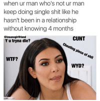 This is literally the most accurate meme 😂: when ur man who's not ur man  keep doing single shit like he  hasn't been in a relationship  without knowing 4 months  @insanegirlfriend  CUNT  Yu tryna die?  cheating piece of shit  WTF?  WYD? This is literally the most accurate meme 😂