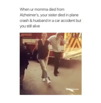 Alive, Memes, and Alzheimer's: When ur momma died from  Alzheimer's, your sister died in plane  crash & husband in a car accident but  you still alive  posts Credit to: @netflixtvposts Mcfollowers you gotta follow them GreysAnatomy Greysabc GreySloanMemorialHospital OnThursdaysWeWatchGreysAnatomy Shondaland EllenPompeo MeredithGrey
