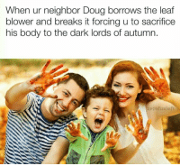Bodies , Doug, and Memes: When ur neighbor Doug borrows the leaf  blower and breaks it forcing u to sacrifice  his body to the dark lords of autumn.  zerofux left Snapchat: DankMemesGang