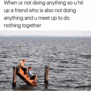 True, Haha, and Who: When ur not doing anything so uhit  up a friend who is also not doing  anything and u meet up to do  nothing together So true ! Haha. Romantic spot