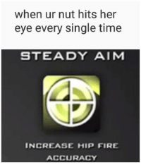 "Fire, Http, and Time: when ur nut hits her  eye every single time  STEADY AIM  INCREASE HIP FIRE  ACCURACY <p>hip fire accuracy via /r/MemeEconomy <a href=""http://ift.tt/2CnzEUa"">http://ift.tt/2CnzEUa</a></p>"