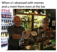 They are everywhere, everywhere!!: When u'r obsessed with memes  and u meet them even at the bar  ota  aln They are everywhere, everywhere!!