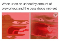 25% strength increase guaranteed: When ur on an unhealthy amount of  preworkout and the bass drops mid-set 25% strength increase guaranteed