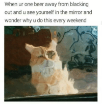 Beer, Mirror, and Wonder: When ur one beer away from blacking  out and u see yourself in the mirror and  wonder why u do this every weekend It has to be done