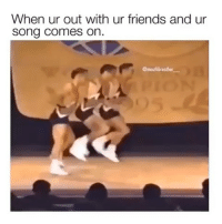 Friends, Funny, and Memes: When ur out with ur friends and ur  song comes on.  @mouthbreother SarcasmOnly