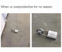 overprotected: When ur overprotective for no reason