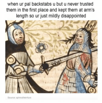 very real: when ur pal backstabs u but u never trusted  them in the first place and kept them at arm's  length so ur just mildly disappointed  Source: aphroditeinfurs very real