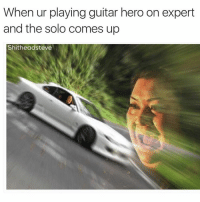 When ur playing guitar hero on expert  and the solo comes up  Shitheadsteve